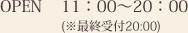 OPEN 11:00~20:00 (※最終受付20:00)